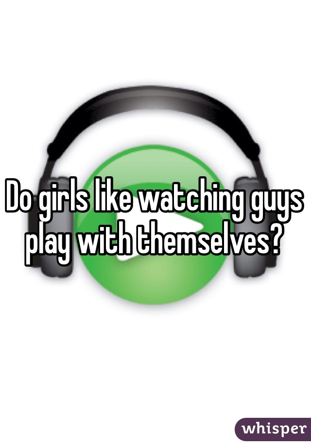 Do girls like watching guys play with themselves?