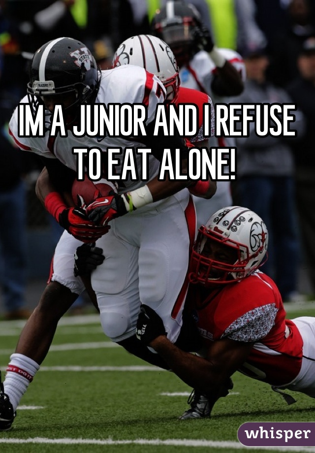 IM A JUNIOR AND I REFUSE TO EAT ALONE!