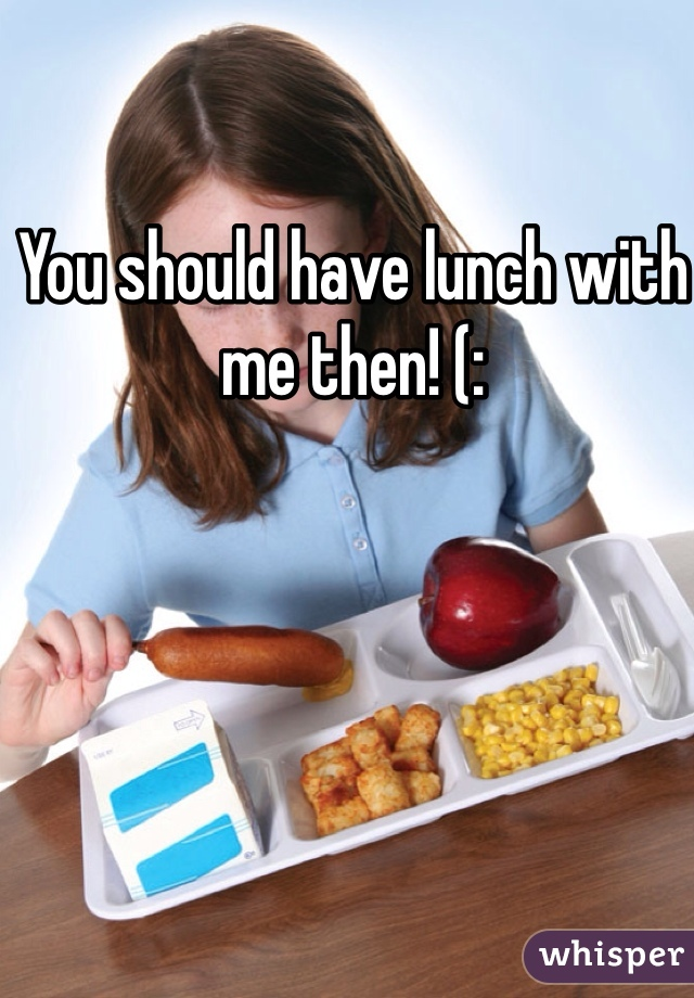 You should have lunch with me then! (:
