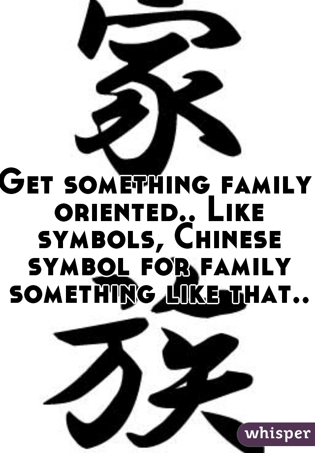 Get Something Family Oriented Like Symbols Chinese Symbol For