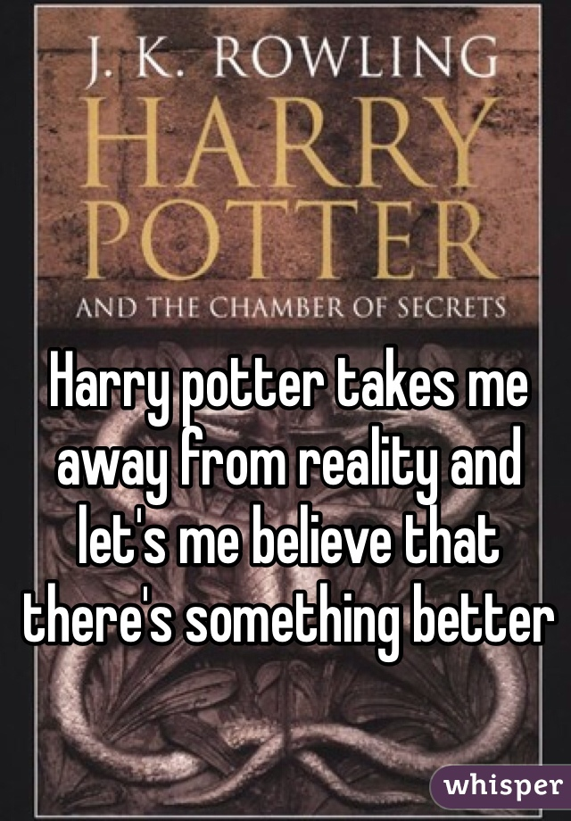 Harry potter takes me away from reality and let's me believe that there's something better