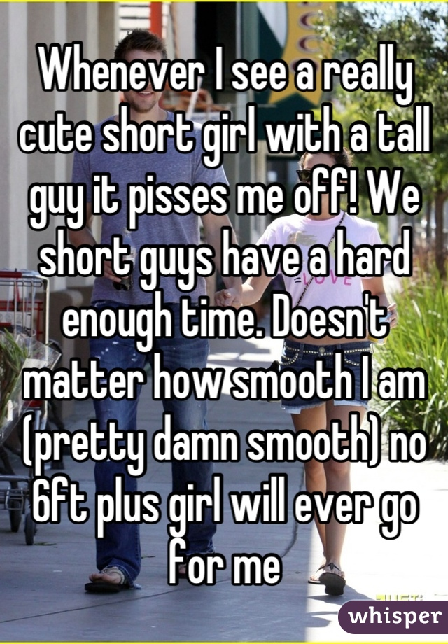 Whenever I see a really cute short girl with a tall guy it pisses me off! We short guys have a hard enough time. Doesn't matter how smooth I am (pretty damn smooth) no 6ft plus girl will ever go for me