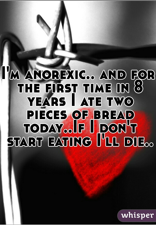 I'm anorexic.. and for the first time in 8 years I ate two pieces of bread today..If I don't start eating I'll die..