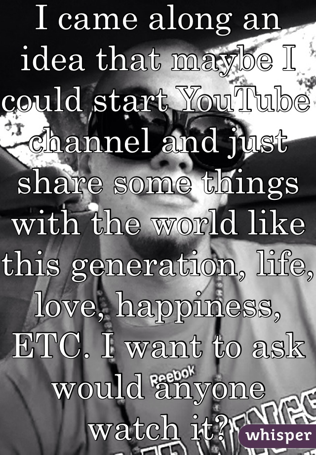 I came along an idea that maybe I could start YouTube channel and just share some things with the world like this generation, life, love, happiness, ETC. I want to ask would anyone watch it?