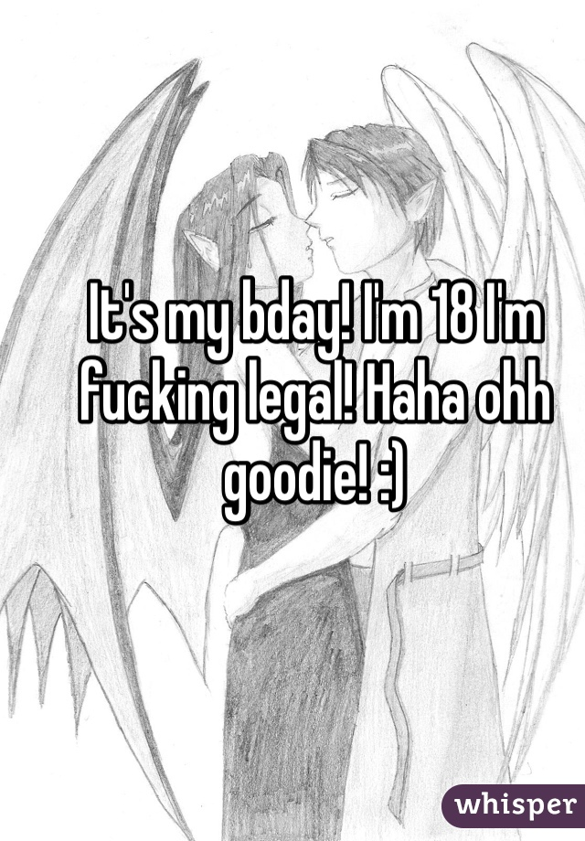It's my bday! I'm 18 I'm fucking legal! Haha ohh goodie! :)