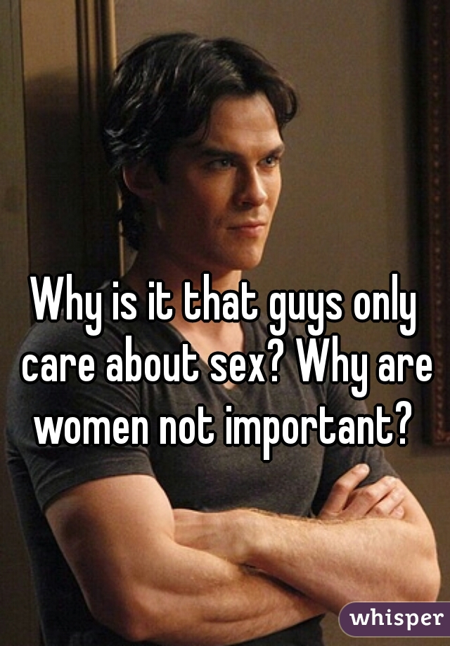Why is it that guys only care about sex? Why are women not important?