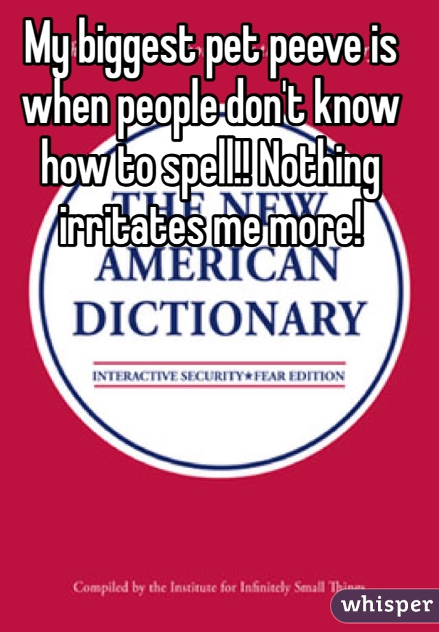 My biggest pet peeve is when people don't know how to spell!! Nothing irritates me more!