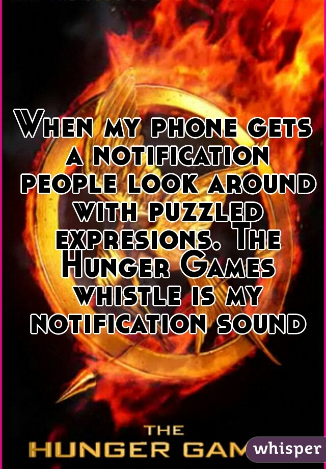 When my phone gets a notification people look around with puzzled expresions. The Hunger Games whistle is my notification sound.