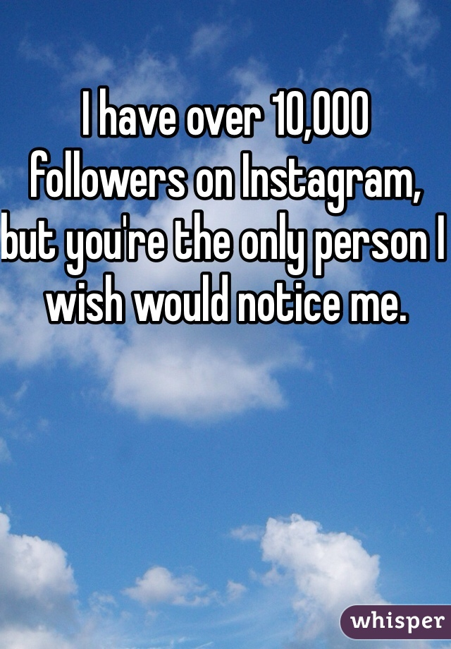 I have over 10,000 followers on Instagram, but you're the only person I wish would notice me.