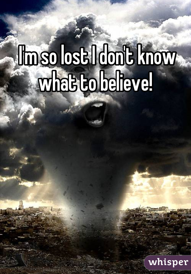 I'm so lost I don't know what to believe!
