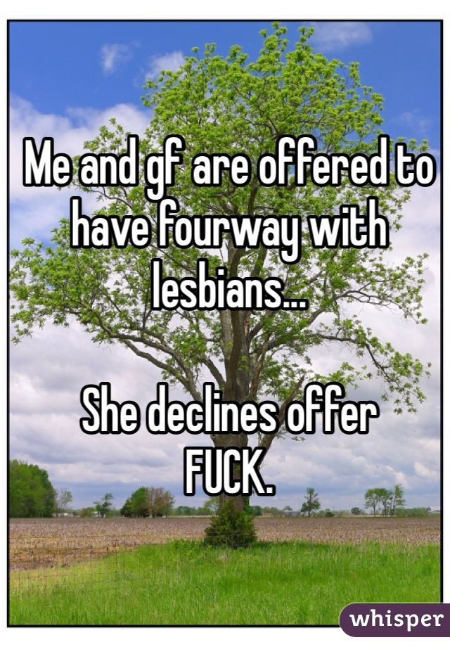 Me and gf are offered to have fourway with lesbians...  She declines offer FUCK.