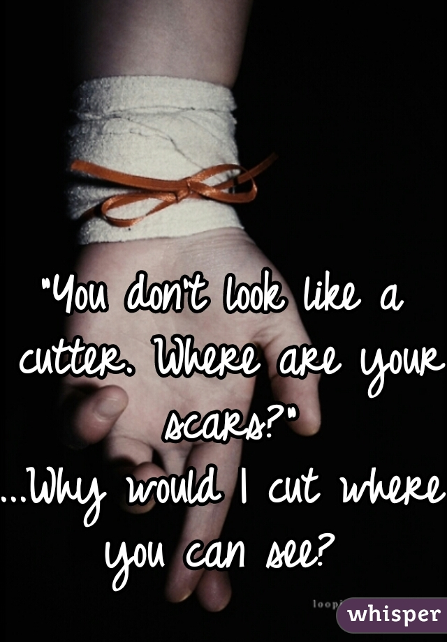"""""""You don't look like a cutter. Where are your scars?""""  ...Why would I cut where you can see?"""