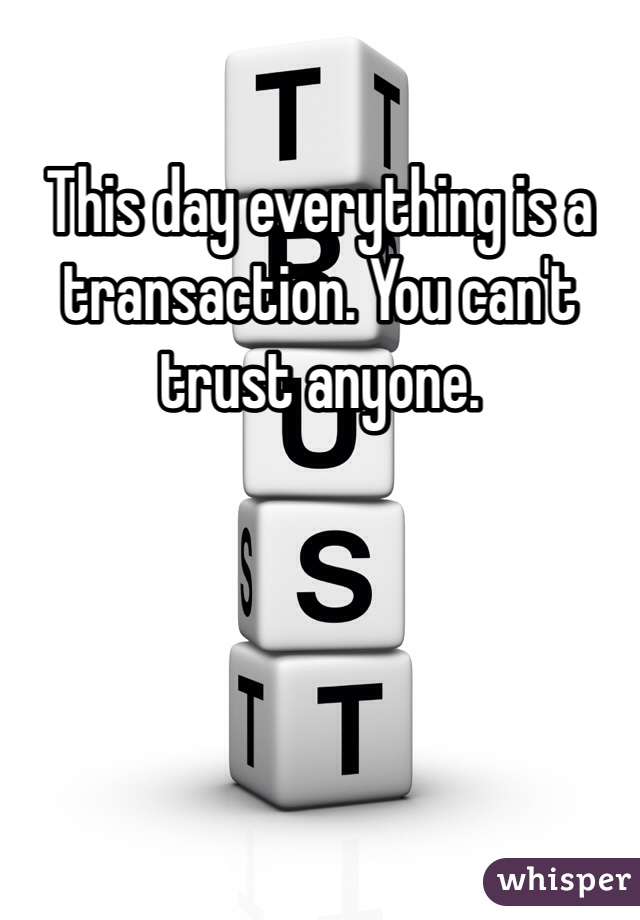 This day everything is a transaction. You can't trust anyone.