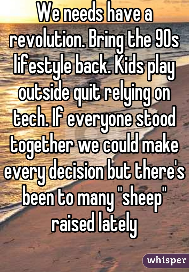 """We needs have a revolution. Bring the 90s lifestyle back. Kids play outside quit relying on tech. If everyone stood together we could make every decision but there's been to many """"sheep"""" raised lately"""