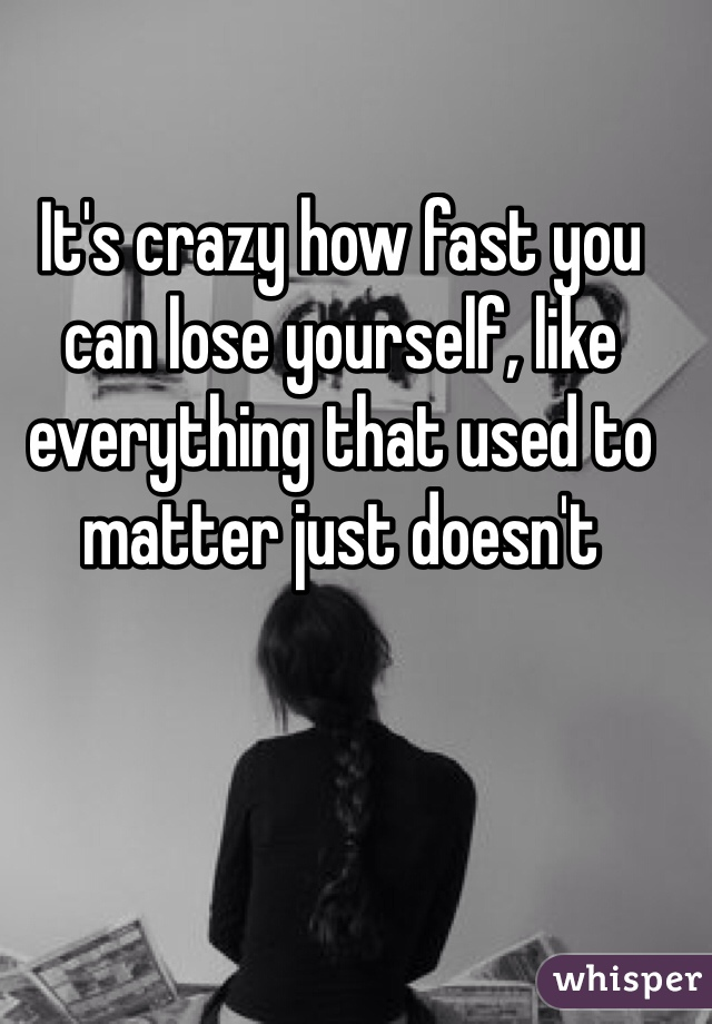 It's crazy how fast you can lose yourself, like everything that used to matter just doesn't