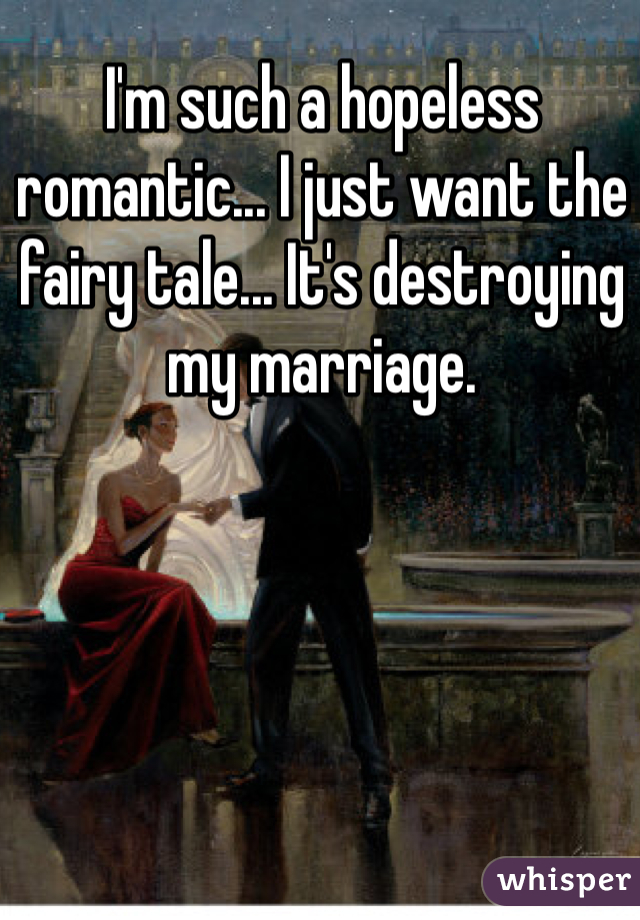 I'm such a hopeless romantic... I just want the fairy tale... It's destroying my marriage.