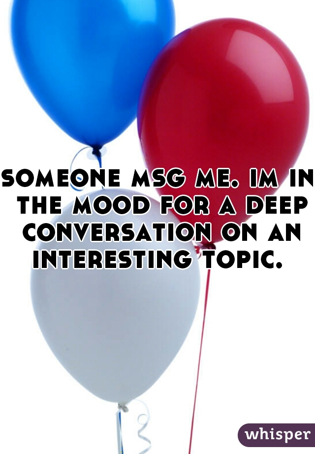 someone msg me. im in the mood for a deep conversation on an interesting topic.