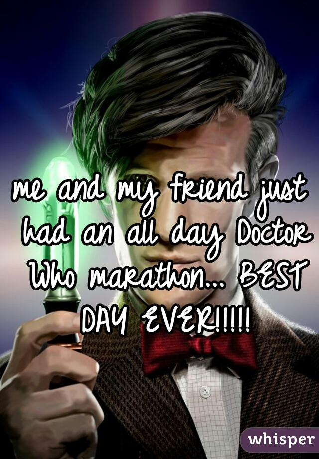 me and my friend just had an all day Doctor Who marathon... BEST DAY EVER!!!!!