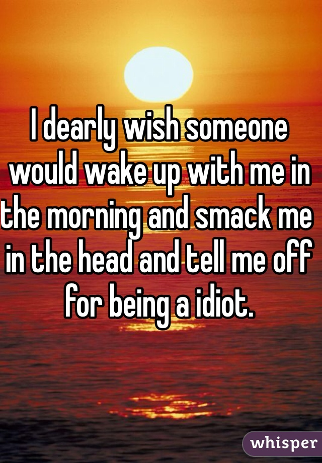 I dearly wish someone would wake up with me in the morning and smack me in the head and tell me off for being a idiot.
