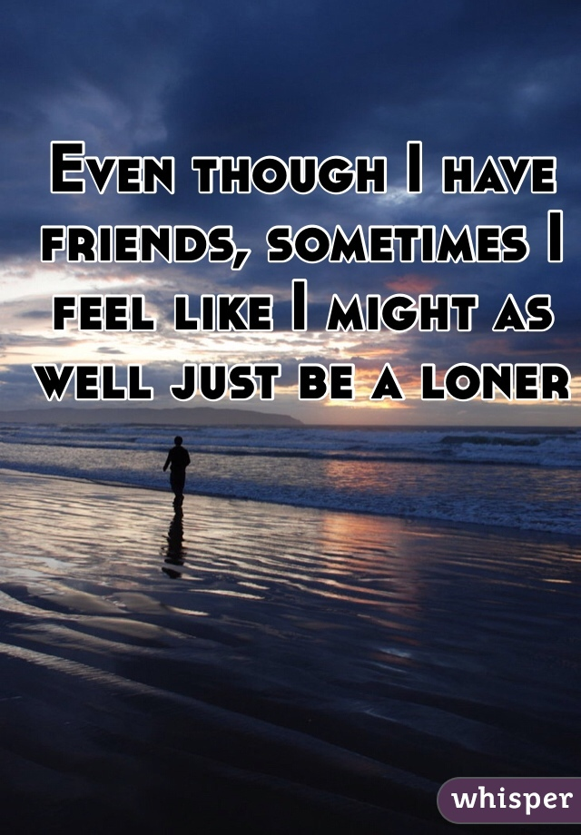 Even though I have friends, sometimes I feel like I might as well just be a loner