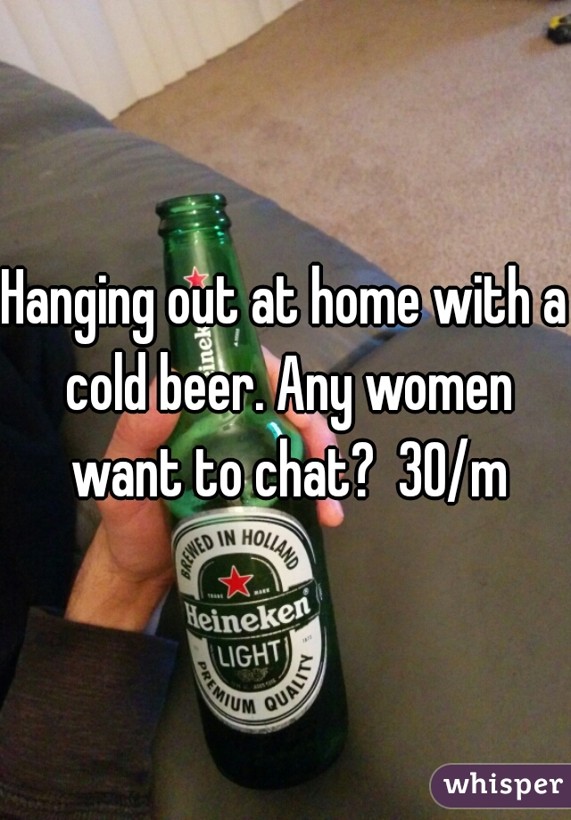 Hanging out at home with a cold beer. Any women want to chat?  30/m