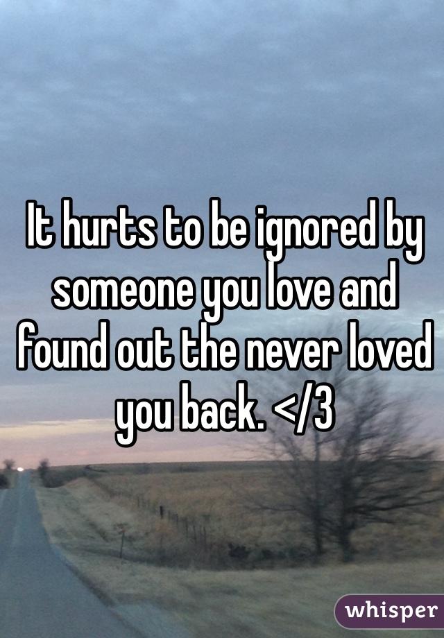 It hurts to be ignored by someone you love and found out the never loved you back. </3
