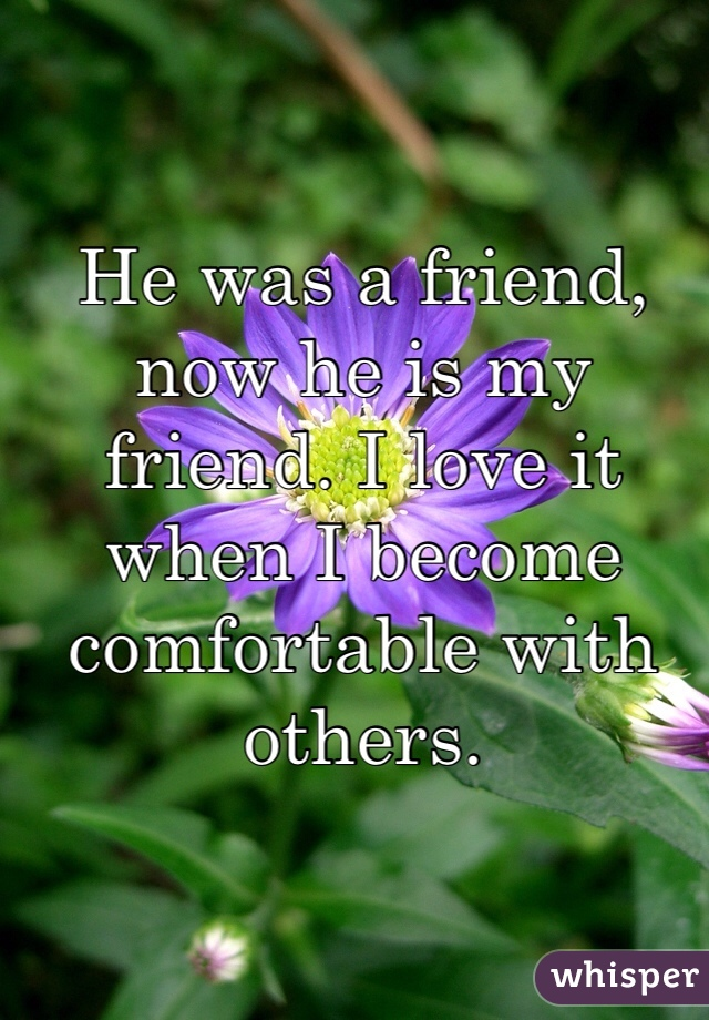 He was a friend, now he is my friend. I love it when I become comfortable with others.