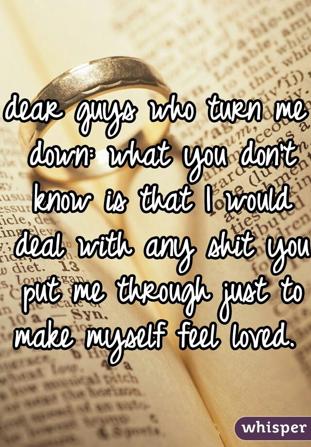 dear guys who turn me down: what you don't know is that I would deal with any shit you put me through just to make myself feel loved.