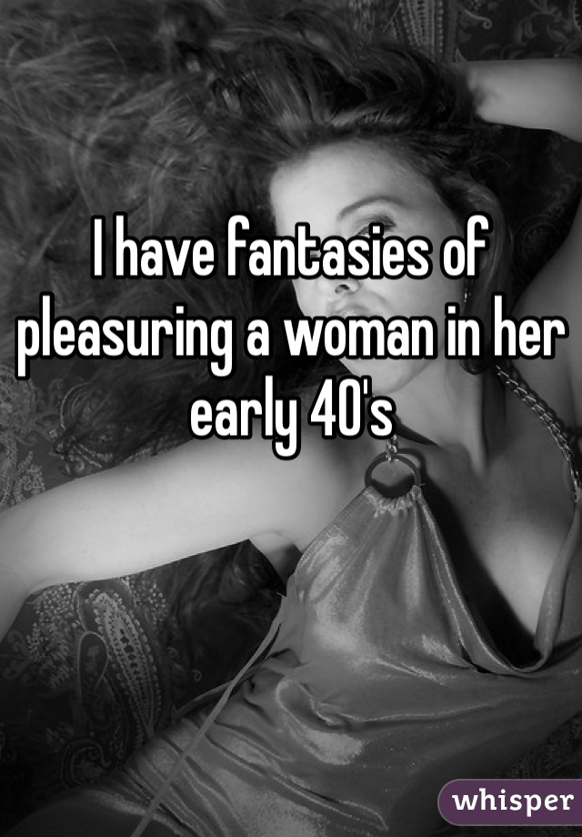 I have fantasies of pleasuring a woman in her early 40's