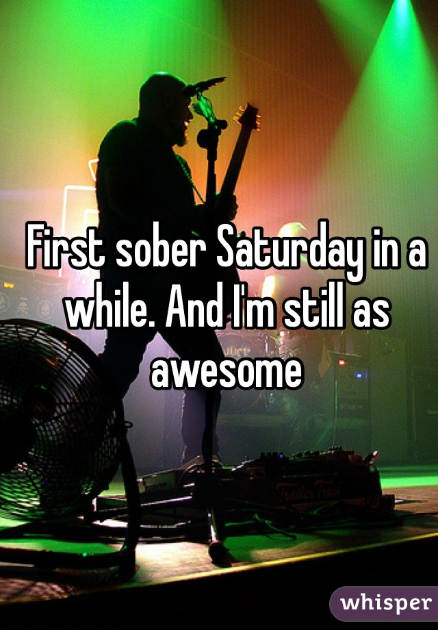 First sober Saturday in a while. And I'm still as awesome