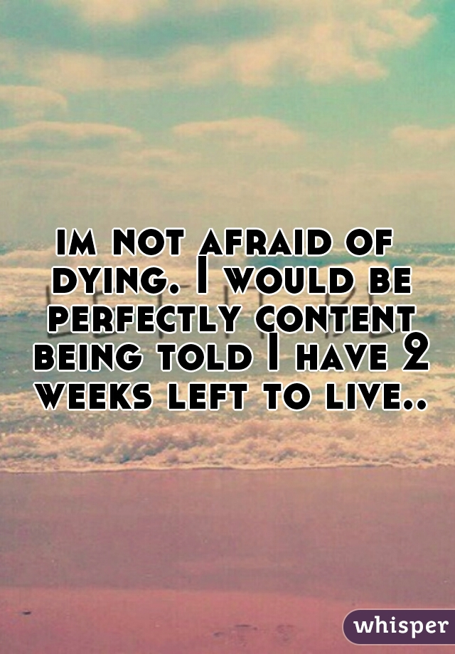 im not afraid of dying. I would be perfectly content being told I have 2 weeks left to live..