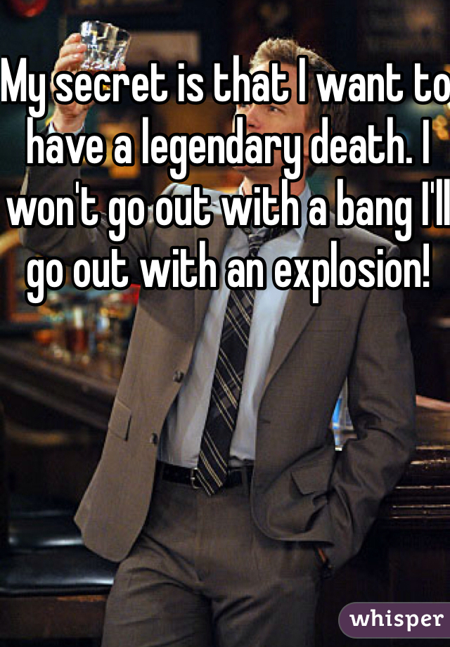 My secret is that I want to have a legendary death. I won't go out with a bang I'll go out with an explosion!