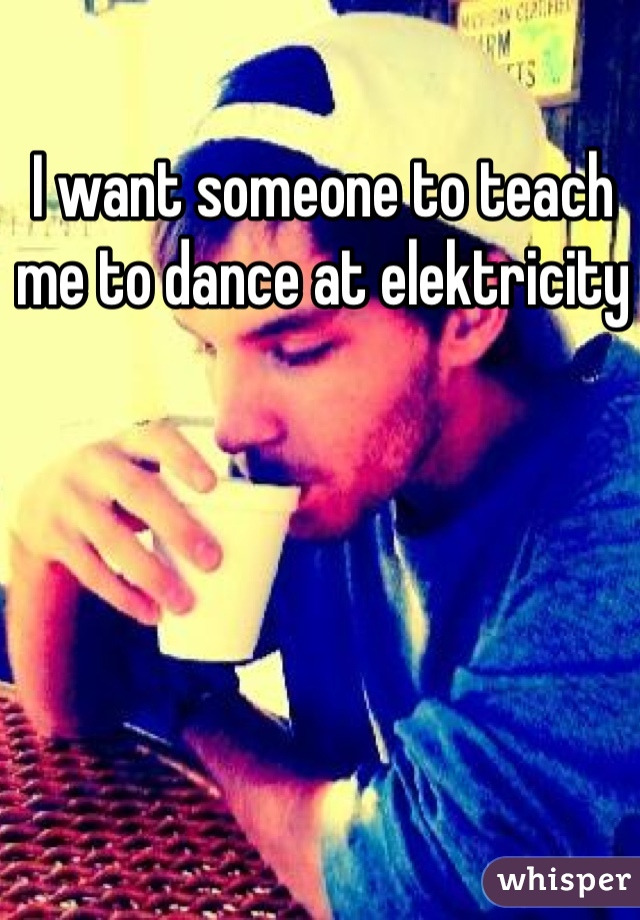 I want someone to teach me to dance at elektricity