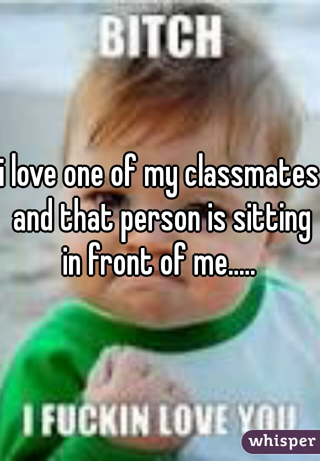 i love one of my classmates and that person is sitting in front of me.....