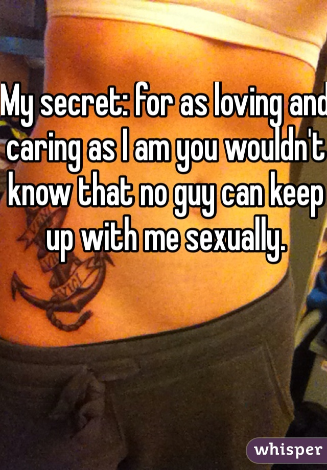 My secret: for as loving and caring as I am you wouldn't know that no guy can keep up with me sexually.