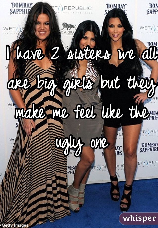 I have 2 sisters we all are big girls but they make me feel like the ugly one