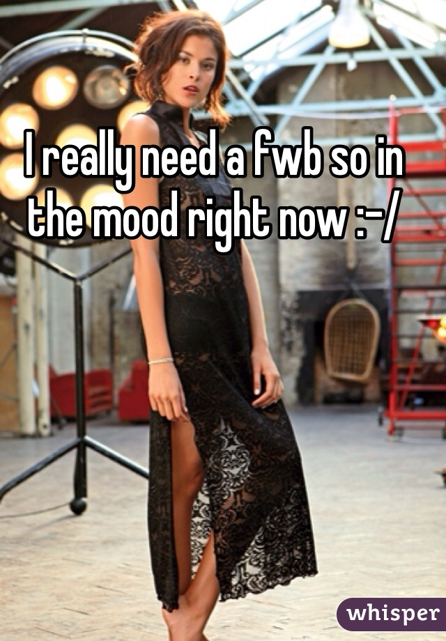 I really need a fwb so in the mood right now :-/