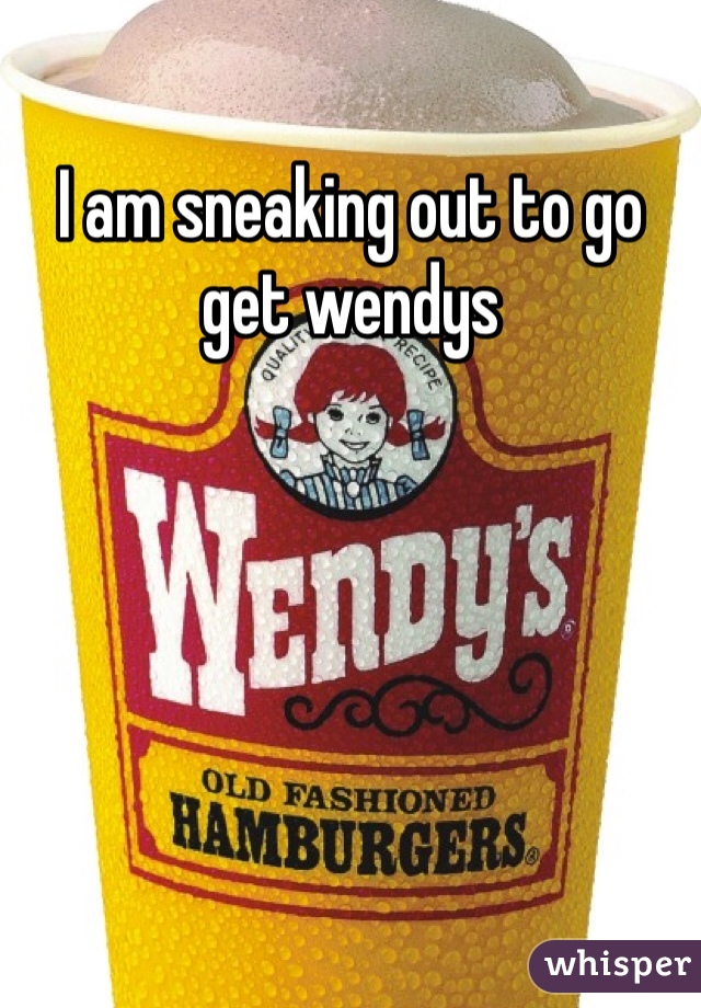 I am sneaking out to go get wendys