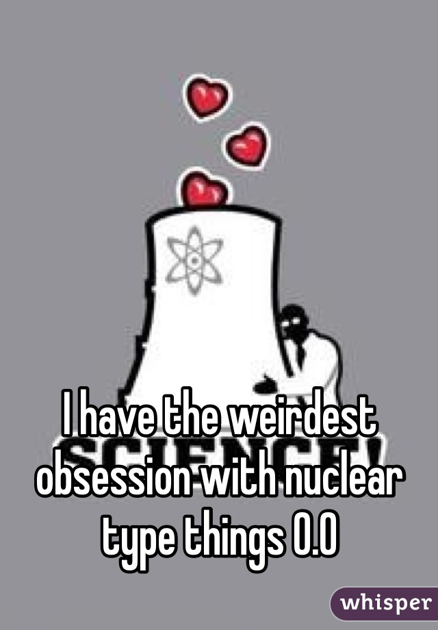 I have the weirdest obsession with nuclear type things 0.0