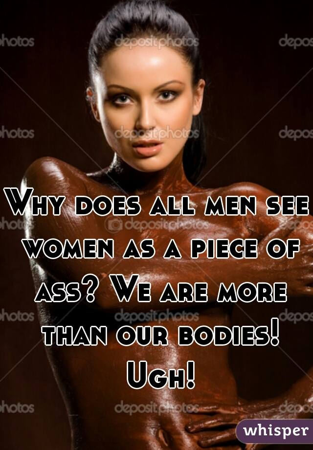 Why does all men see women as a piece of ass? We are more than our bodies! Ugh!