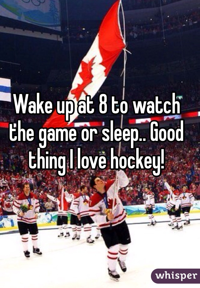 Wake up at 8 to watch the game or sleep.. Good thing I love hockey!