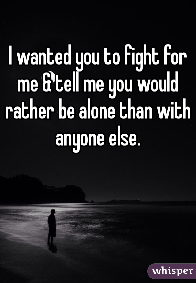 I wanted you to fight for me & tell me you would rather be alone than with anyone else.