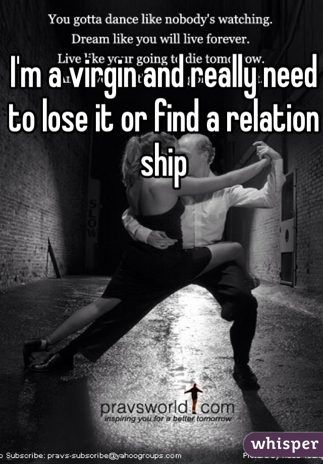 I'm a virgin and really need to lose it or find a relation ship