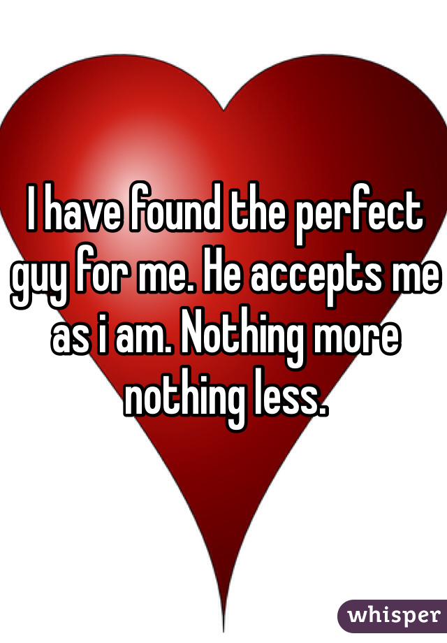 I have found the perfect guy for me. He accepts me as i am. Nothing more nothing less.
