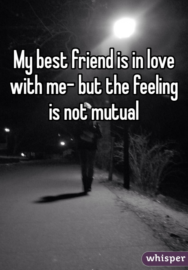 My best friend is in love with me- but the feeling is not mutual