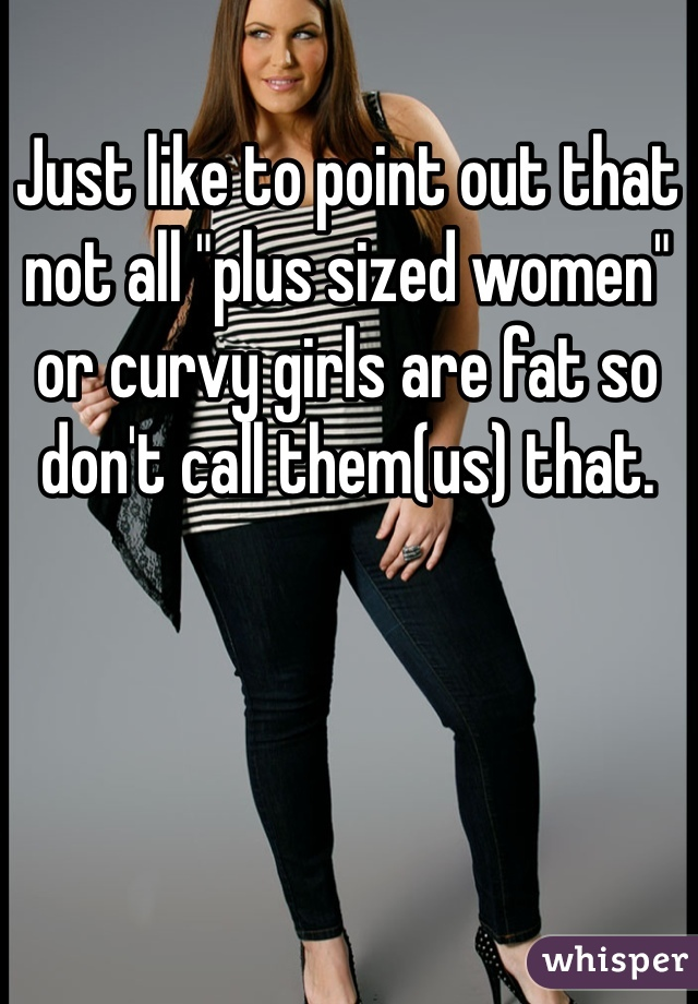 """Just like to point out that  not all """"plus sized women"""" or curvy girls are fat so don't call them(us) that."""