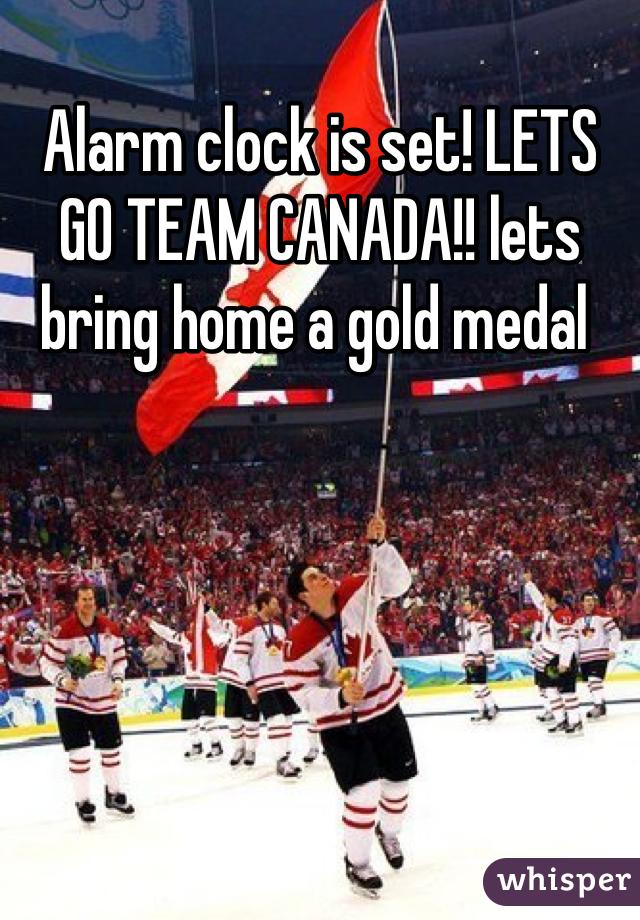 Alarm clock is set! LETS GO TEAM CANADA!! lets bring home a gold medal