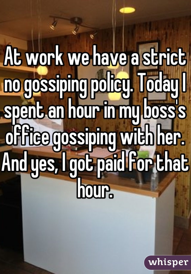 At work we have a strict no gossiping policy. Today I spent an hour in my boss's office gossiping with her. And yes, I got paid for that hour.