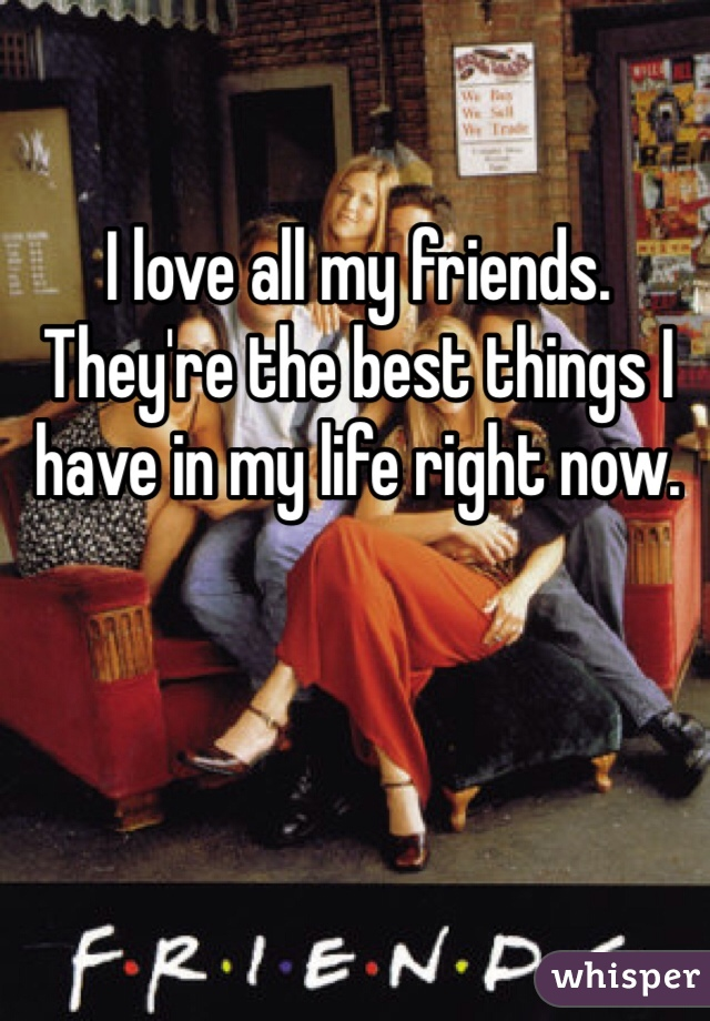 I love all my friends. They're the best things I have in my life right now.
