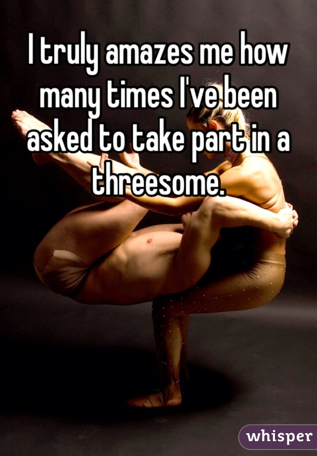 I truly amazes me how many times I've been asked to take part in a threesome.